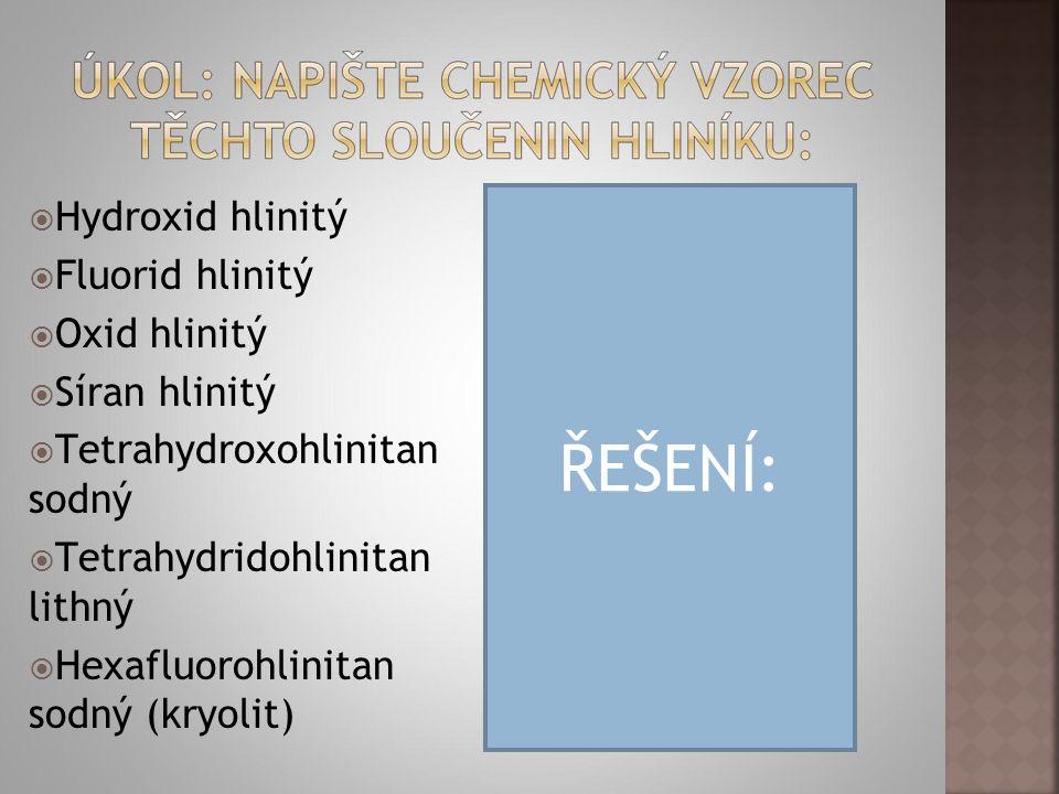  Hydroxid hlinitý  Fluorid hlinitý  Oxid hlinitý  Síran hlinitý  Tetrahydroxohlinitan sodný  Tetrahydridohlinitan lithný  Hexafluorohlinitan sodný (kryolit)  Al(OH) 3  AlF 3  Al 2 O 3  Al 2 (SO 4 ) 3  Na[Al(OH) 4 ]  Li[AlH 4 ]  Na 3 [AlF 6 ] ŘEŠENÍ: