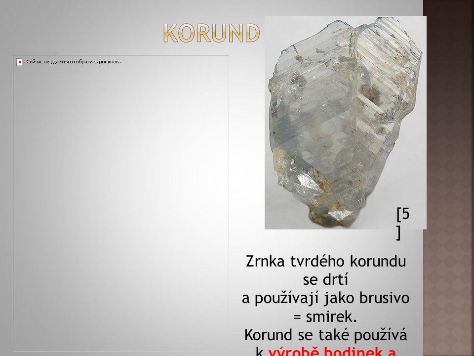 [5 ] Zrnka tvrdého korundu se drtí a používají jako brusivo = smirek.