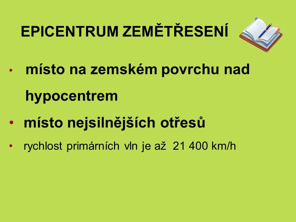 EPICENTRUM ZEMĚTŘESENÍ místo na zemském povrchu nad hypocentrem místo nejsilnějších otřesů rychlost primárních vln je až 21 400 km/h
