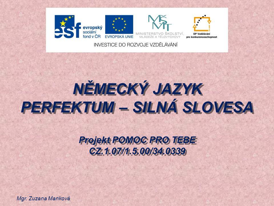 Mgr. Zuzana Manková NĚMECKÝ JAZYK PERFEKTUM – SILNÁ SLOVESA Projekt POMOC PRO TEBE CZ.1.07/1.5.00/34.0339