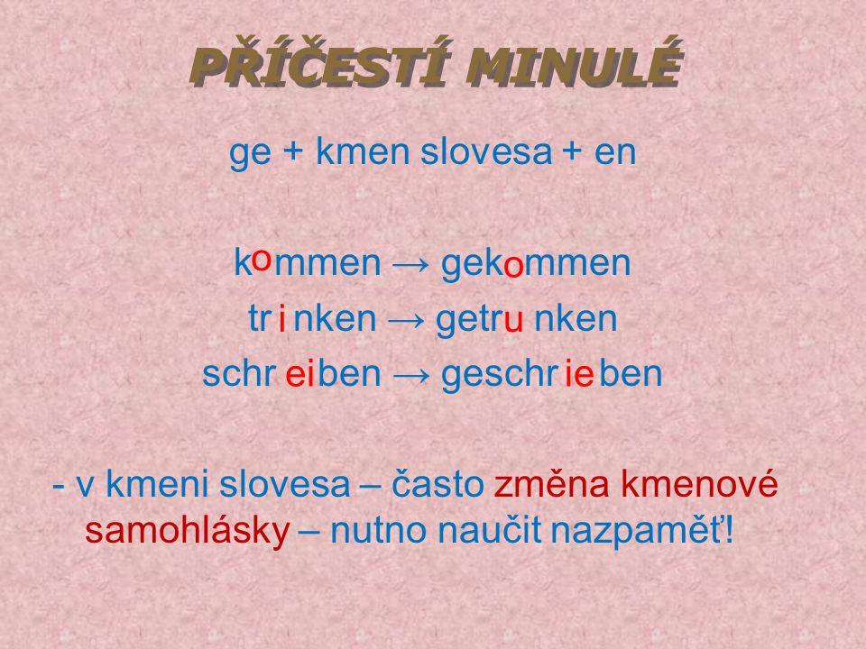 PŘÍČESTÍ MINULÉ ge + kmen slovesa + en k mmen → gek mmen tr nken → getr nken schr ben → geschr ben - v kmeni slovesa – často změna kmenové samohlásky – nutno naučit nazpaměť.