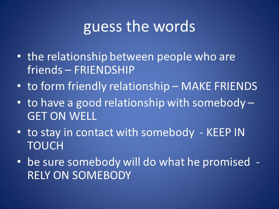 guess the words the relationship between people who are friends – FRIENDSHIP to form friendly relationship – MAKE FRIENDS to have a good relationship with somebody – GET ON WELL to stay in contact with somebody - KEEP IN TOUCH be sure somebody will do what he promised - RELY ON SOMEBODY