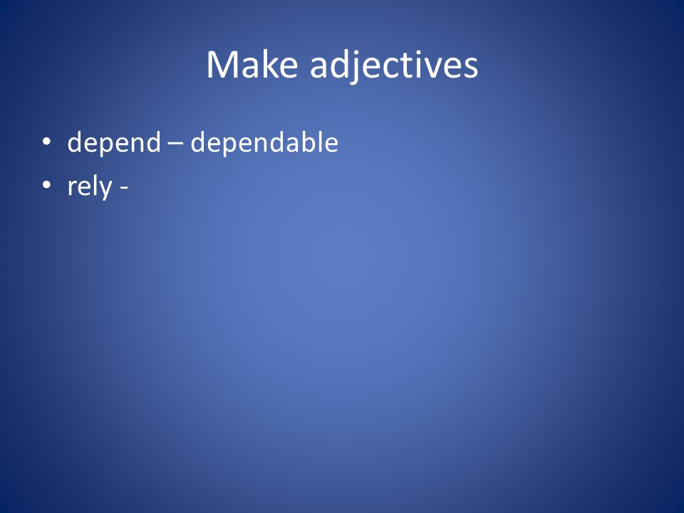 Make adjectives depend – dependable rely -