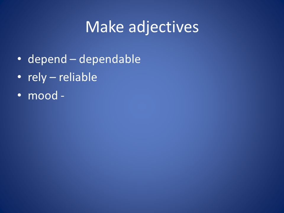Make adjectives depend – dependable rely – reliable mood -