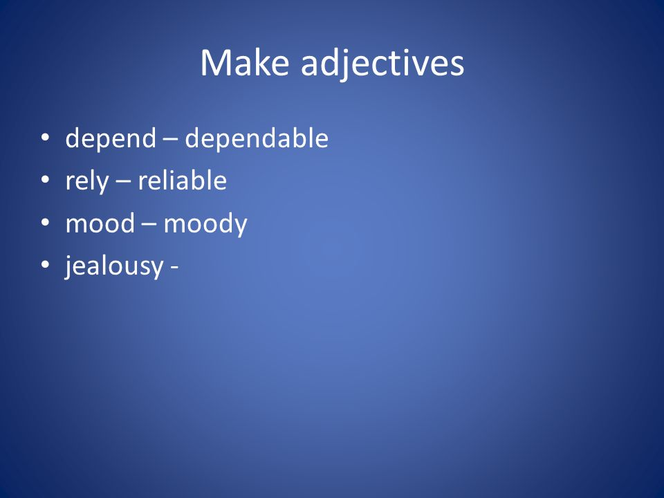 Make adjectives depend – dependable rely – reliable mood – moody jealousy -