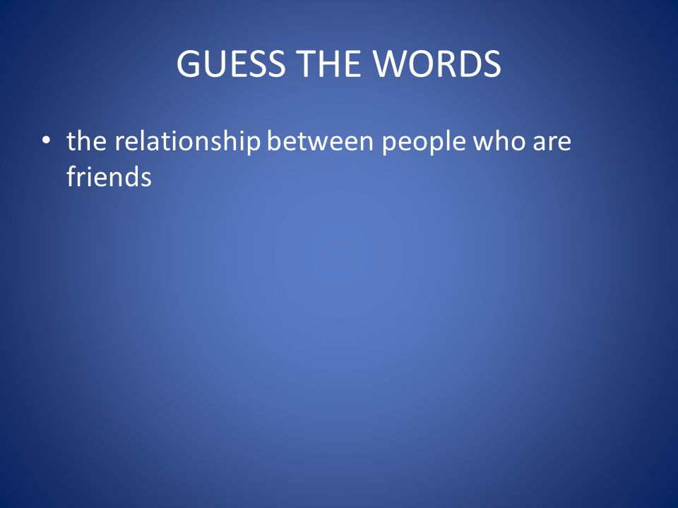 guess the words the relationship between people who are friends - FRIENDSHIP