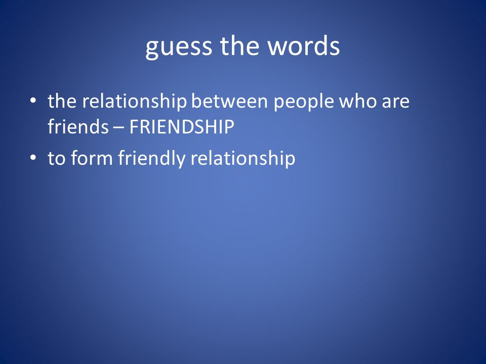 guess the words the relationship between people who are friends – FRIENDSHIP to form friendly relationship – MAKE FRIENDS