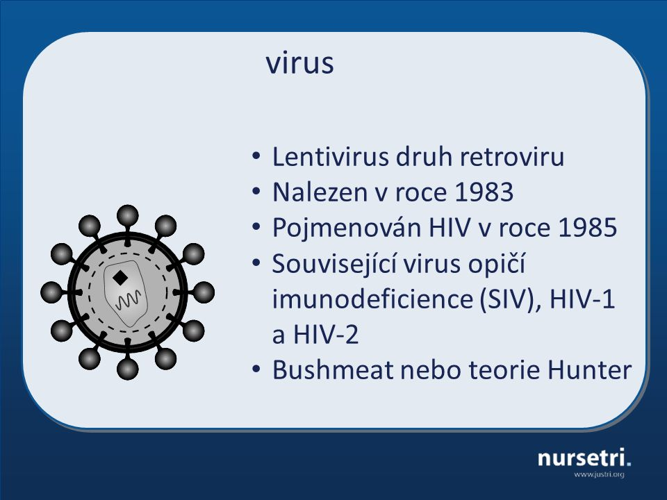 virus Lentivirus druh retroviru Nalezen v roce 1983 Pojmenován HIV v roce 1985 Související virus opičí imunodeficience (SIV), HIV-1 a HIV-2 Bushmeat nebo teorie Hunter