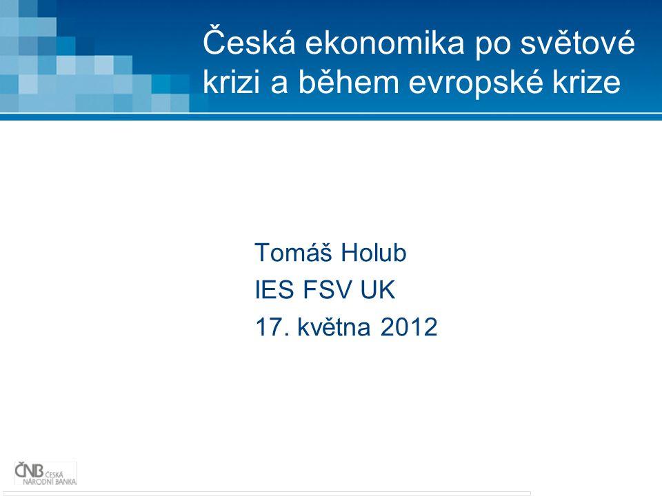 Česká ekonomika po světové krizi a během evropské krize Tomáš Holub IES FSV UK 17. května 2012