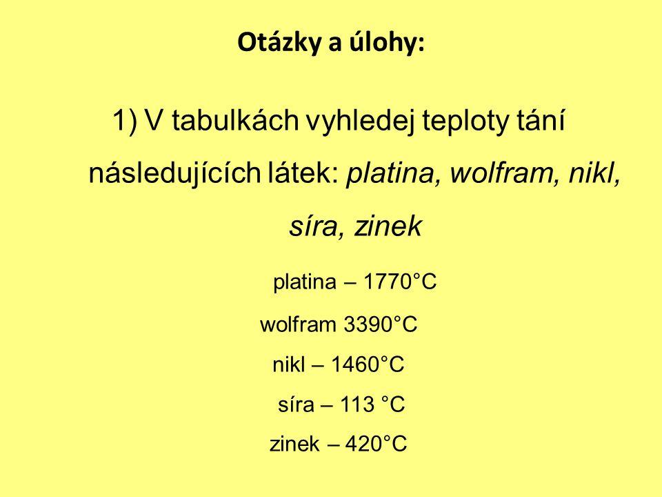 Otázky a úlohy: 1)V tabulkách vyhledej teploty tání následujících látek: platina, wolfram, nikl, síra, zinek platina – 1770°C wolfram 3390°C nikl – 1460°C síra – 113 °C zinek – 420°C