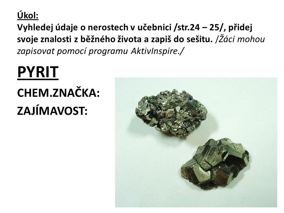 """ŘEŠENÍ PYRIT CHEM.ZNAČKA: FeS 2 ZAJÍMAVOST: výskyt v uhlí jako """"kočičí zlato , při spalování uhlí vznikají oxidy síry/kyselé deště/"""