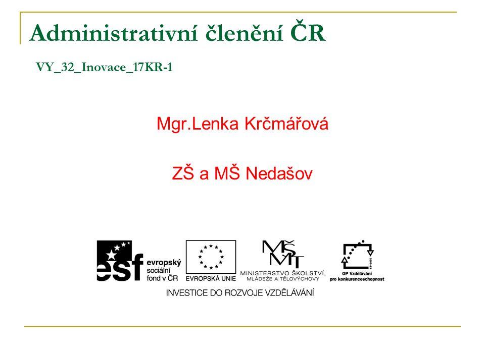 Administrativní členění ČR VY_32_Inovace_17KR-1 Mgr.Lenka Krčmářová ZŠ a MŠ Nedašov
