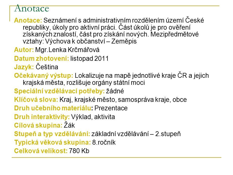 Anotace Anotace: Seznámení s administrativním rozdělením území České republiky, úkoly pro aktivní práci. Část úkolů je pro ověření získaných znalostí,