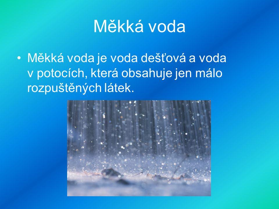 Měkká voda Měkká voda je voda dešťová a voda v potocích, která obsahuje jen málo rozpuštěných látek.