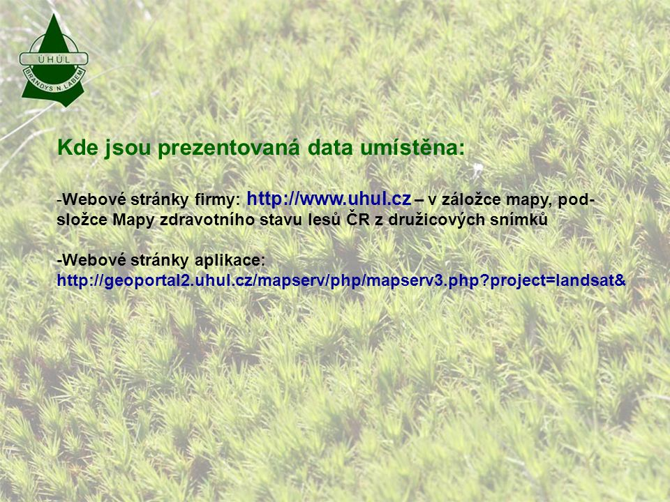 Kde jsou prezentovaná data umístěna: -Webové stránky firmy: http://www.uhul.cz – v záložce mapy, pod- složce Mapy zdravotního stavu lesů ČR z družicových snímků -Webové stránky aplikace: http://geoportal2.uhul.cz/mapserv/php/mapserv3.php project=landsat&