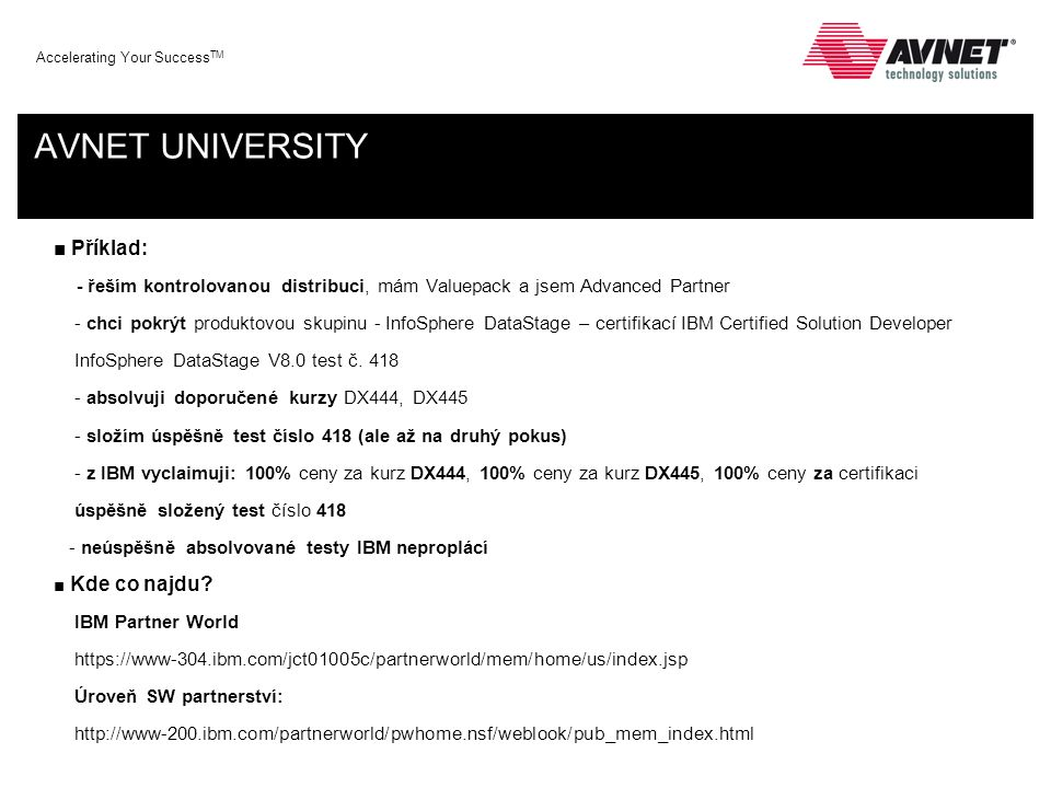 Accelerating Your Success TM AVNET UNIVERSITY ■ Příklad: - řeším kontrolovanou distribuci, mám Valuepack a jsem Advanced Partner - chci pokrýt produktovou skupinu - InfoSphere DataStage – certifikací IBM Certified Solution Developer InfoSphere DataStage V8.0 test č.