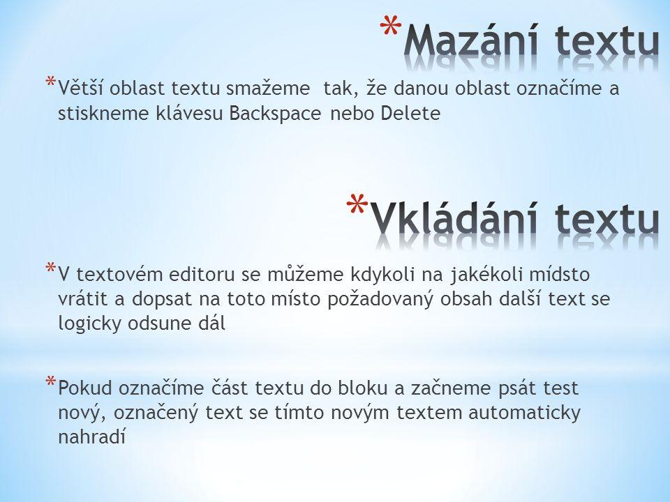 * Větší oblast textu smažeme tak, že danou oblast označíme a stiskneme klávesu Backspace nebo Delete * V textovém editoru se můžeme kdykoli na jakékoli mídsto vrátit a dopsat na toto místo požadovaný obsah další text se logicky odsune dál * Pokud označíme část textu do bloku a začneme psát test nový, označený text se tímto novým textem automaticky nahradí