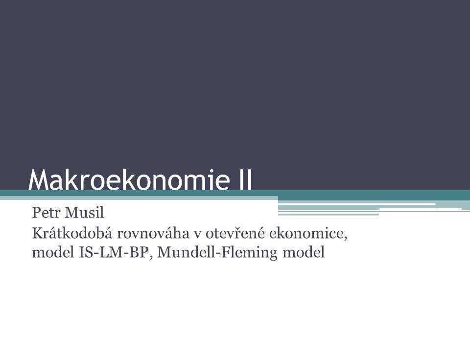 Makroekonomie II Petr Musil Krátkodobá rovnováha v otevřené ekonomice, model IS-LM-BP, Mundell-Fleming model