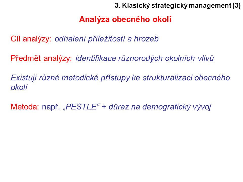 3. Klasický strategický management (3) Analýza obecného okolí Cíl analýzy: odhalení příležitostí a hrozeb Předmět analýzy: identifikace různorodých ok