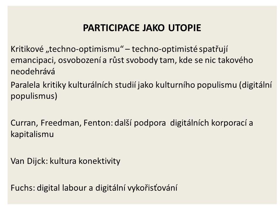 """PARTICIPACE JAKO UTOPIE Kritikové """"techno-optimismu – techno-optimisté spatřují emancipaci, osvobození a růst svobody tam, kde se nic takového neodehrává Paralela kritiky kulturálních studií jako kulturního populismu (digitální populismus) Curran, Freedman, Fenton: další podpora digitálních korporací a kapitalismu Van Dijck: kultura konektivity Fuchs: digital labour a digitální vykořisťování"""