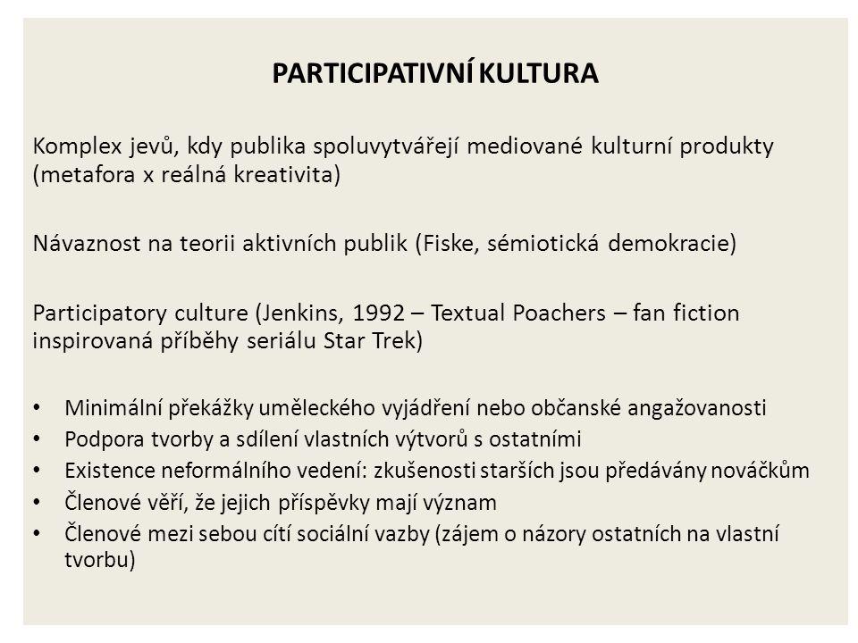 PARTICIPATIVNÍ KULTURA Komplex jevů, kdy publika spoluvytvářejí mediované kulturní produkty (metafora x reálná kreativita) Návaznost na teorii aktivních publik (Fiske, sémiotická demokracie) Participatory culture (Jenkins, 1992 – Textual Poachers – fan fiction inspirovaná příběhy seriálu Star Trek) Minimální překážky uměleckého vyjádření nebo občanské angažovanosti Podpora tvorby a sdílení vlastních výtvorů s ostatními Existence neformálního vedení: zkušenosti starších jsou předávány nováčkům Členové věří, že jejich příspěvky mají význam Členové mezi sebou cítí sociální vazby (zájem o názory ostatních na vlastní tvorbu)