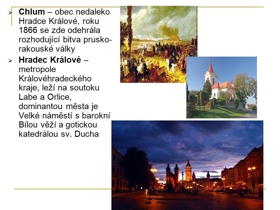  Chlum – obec nedaleko Hradce Králové, roku 1866 se zde odehrála rozhodující bitva prusko- rakouské války  Hradec Králové – metropole Královéhradeckého kraje, leží na soutoku Labe a Orlice, dominantou města je Velké náměstí s barokní Bílou věží a gotickou katedrálou sv.