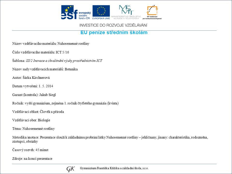 EU peníze středním školám Název vzdělávacího materiálu: Nahosemenné rostliny Číslo vzdělávacího materiálu: ICT 5/16 Šablona: III/2 Inovace a zkvalitnění výuky prostřednictvím ICT Název sady vzdělávacích materiálů: Botanika Autor: Šárka Kirchnerová Datum vytvoření: 1.