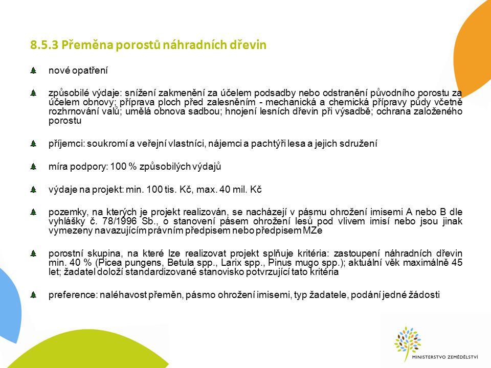 8.5.3 Přeměna porostů náhradních dřevin nové opatření způsobilé výdaje: snížení zakmenění za účelem podsadby nebo odstranění původního porostu za účelem obnovy; příprava ploch před zalesněním - mechanická a chemická přípravy půdy včetně rozhrnování valů; umělá obnova sadbou; hnojení lesních dřevin při výsadbě; ochrana založeného porostu příjemci: soukromí a veřejní vlastníci, nájemci a pachtýři lesa a jejich sdružení míra podpory: 100 % způsobilých výdajů výdaje na projekt: min.