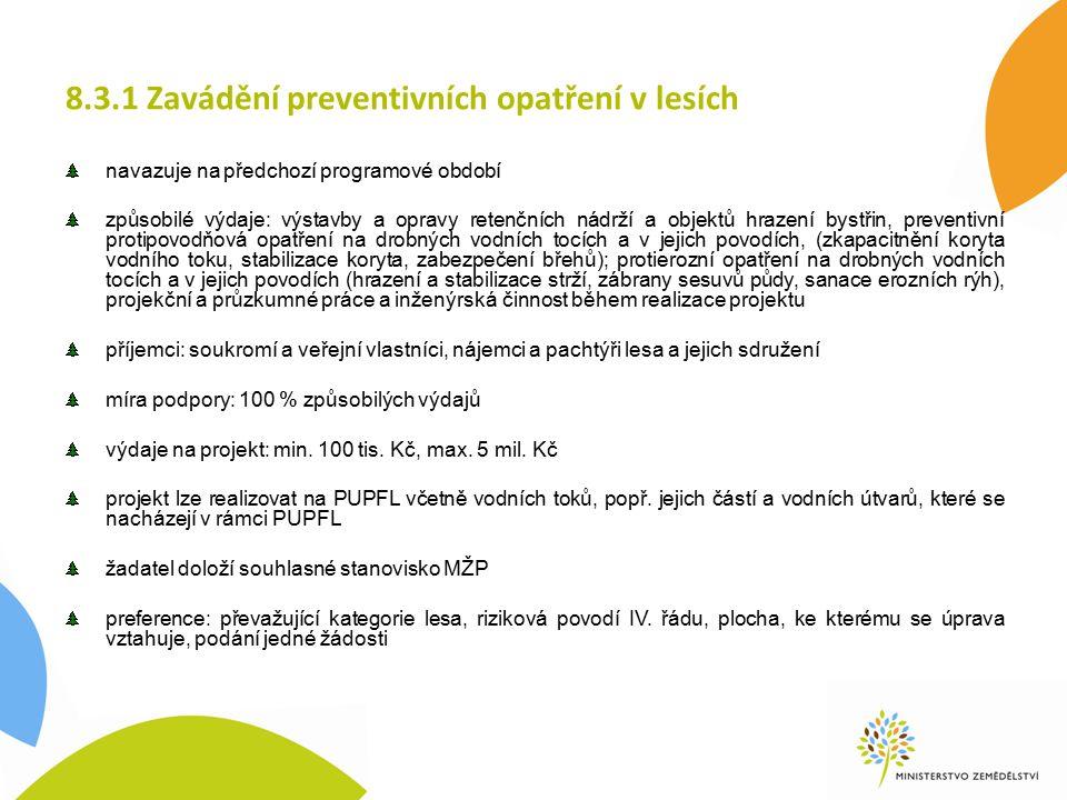 8.3.1 Zavádění preventivních opatření v lesích navazuje na předchozí programové období způsobilé výdaje: výstavby a opravy retenčních nádrží a objektů hrazení bystřin, preventivní protipovodňová opatření na drobných vodních tocích a v jejich povodích, (zkapacitnění koryta vodního toku, stabilizace koryta, zabezpečení břehů); protierozní opatření na drobných vodních tocích a v jejich povodích (hrazení a stabilizace strží, zábrany sesuvů půdy, sanace erozních rýh), projekční a průzkumné práce a inženýrská činnost během realizace projektu příjemci: soukromí a veřejní vlastníci, nájemci a pachtýři lesa a jejich sdružení míra podpory: 100 % způsobilých výdajů výdaje na projekt: min.