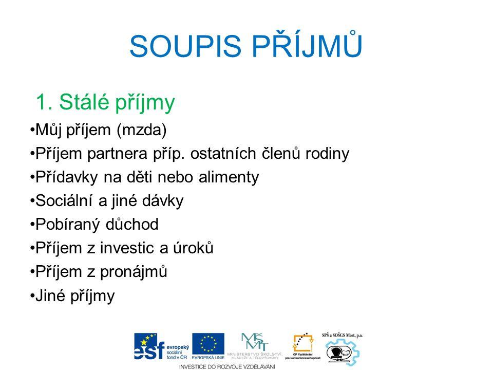 SOUPIS PŘÍJMŮ 1. Stálé příjmy Můj příjem (mzda) Příjem partnera příp. ostatních členů rodiny Přídavky na děti nebo alimenty Sociální a jiné dávky Pobí