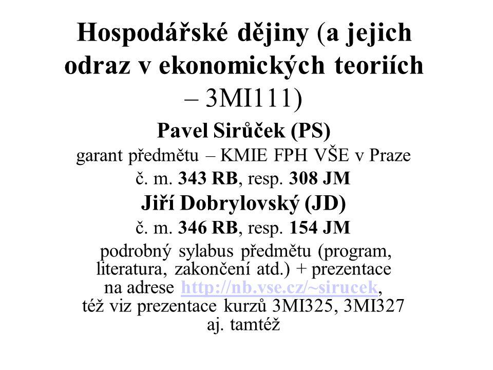 Hospodářské dějiny (a jejich odraz v ekonomických teoriích – 3MI111) Pavel Sirůček (PS) garant předmětu – KMIE FPH VŠE v Praze č. m. 343 RB, resp. 308