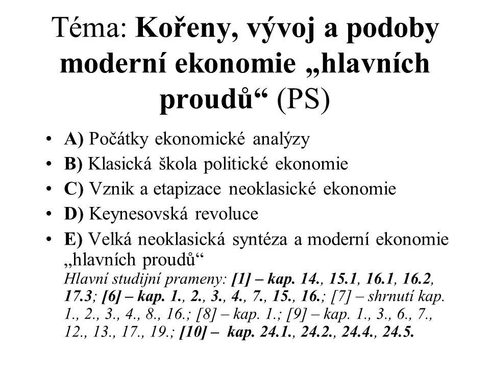 """Téma: Kořeny, vývoj a podoby moderní ekonomie """"hlavních proudů (PS) A) Počátky ekonomické analýzy B) Klasická škola politické ekonomie C) Vznik a etapizace neoklasické ekonomie D) Keynesovská revoluce E) Velká neoklasická syntéza a moderní ekonomie """"hlavních proudů Hlavní studijní prameny: [1] – kap."""
