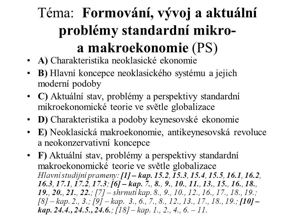 Téma: Formování, vývoj a aktuální problémy standardní mikro- a makroekonomie (PS) A) Charakteristika neoklasické ekonomie B) Hlavní koncepce neoklasického systému a jejich moderní podoby C) Aktuální stav, problémy a perspektivy standardní mikroekonomické teorie ve světle globalizace D) Charakteristika a podoby keynesovské ekonomie E) Neoklasická makroekonomie, antikeynesovská revoluce a neokonzervativní koncepce F) Aktuální stav, problémy a perspektivy standardní makroekonomické teorie ve světle globalizace Hlavní studijní prameny: [1] – kap.