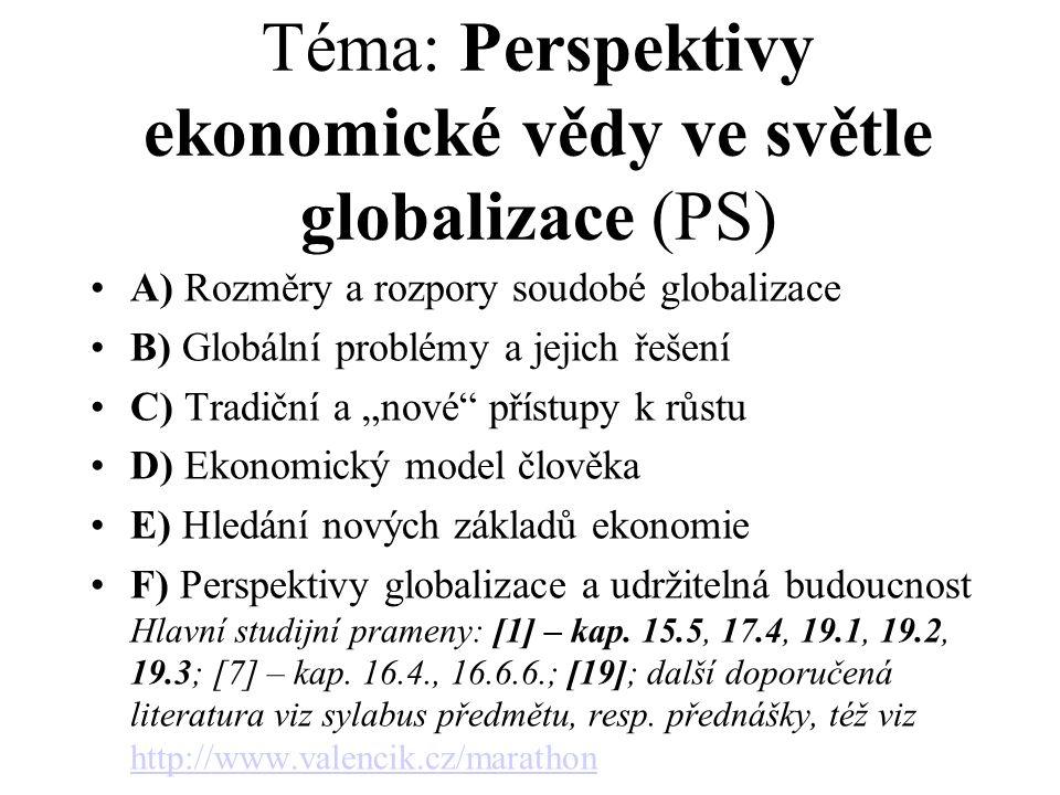 """Téma: Perspektivy ekonomické vědy ve světle globalizace (PS) A) Rozměry a rozpory soudobé globalizace B) Globální problémy a jejich řešení C) Tradiční a """"nové přístupy k růstu D) Ekonomický model člověka E) Hledání nových základů ekonomie F) Perspektivy globalizace a udržitelná budoucnost Hlavní studijní prameny: [1] – kap."""
