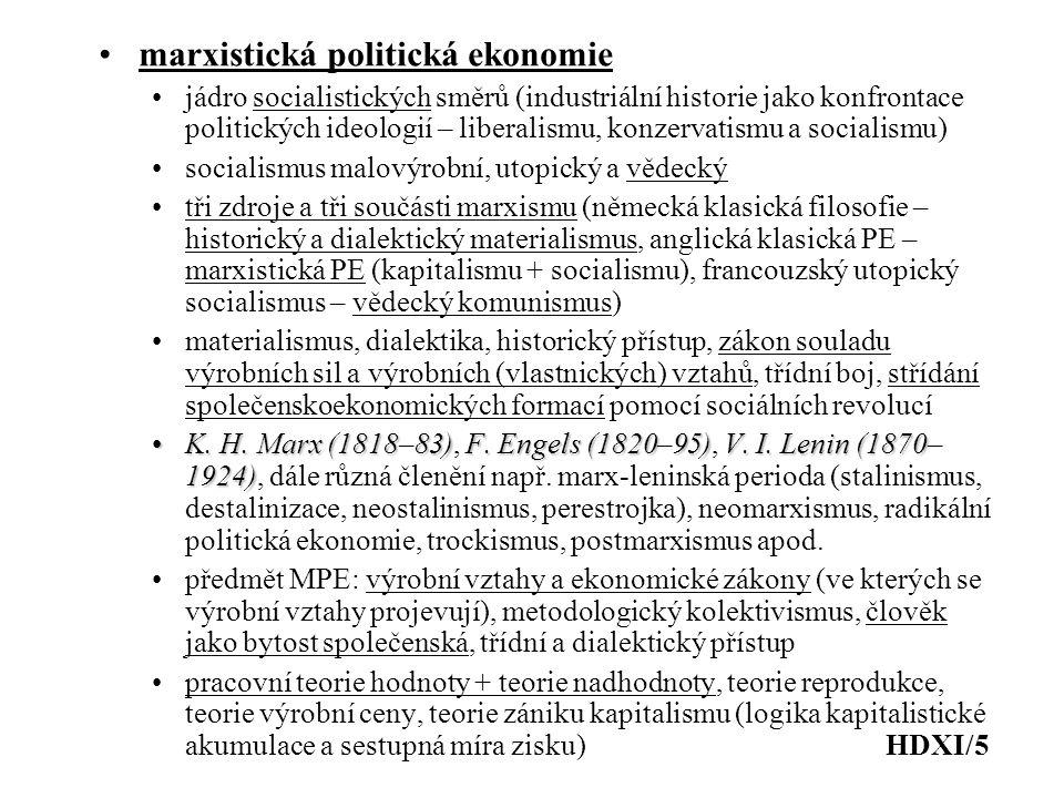 marxistická politická ekonomie jádro socialistických směrů (industriální historie jako konfrontace politických ideologií – liberalismu, konzervatismu a socialismu) socialismus malovýrobní, utopický a vědecký tři zdroje a tři součásti marxismu (německá klasická filosofie – historický a dialektický materialismus, anglická klasická PE – marxistická PE (kapitalismu + socialismu), francouzský utopický socialismus – vědecký komunismus) materialismus, dialektika, historický přístup, zákon souladu výrobních sil a výrobních (vlastnických) vztahů, třídní boj, střídání společenskoekonomických formací pomocí sociálních revolucí K.