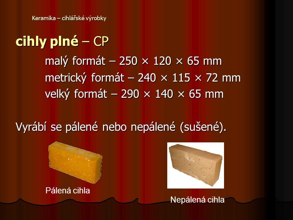 Keramika – cihlářské výrobky cihly plné – CP malý formát – 250 × 120 × 65 mm metrický formát – 240 × 115 × 72 mm velký formát – 290 × 140 × 65 mm Vyrábí se pálené nebo nepálené (sušené).