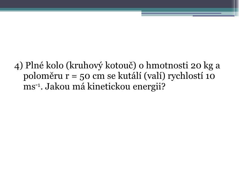 4) Plné kolo (kruhový kotouč) o hmotnosti 20 kg a poloměru r = 50 cm se kutálí (valí) rychlostí 10 ms -1. Jakou má kinetickou energii?