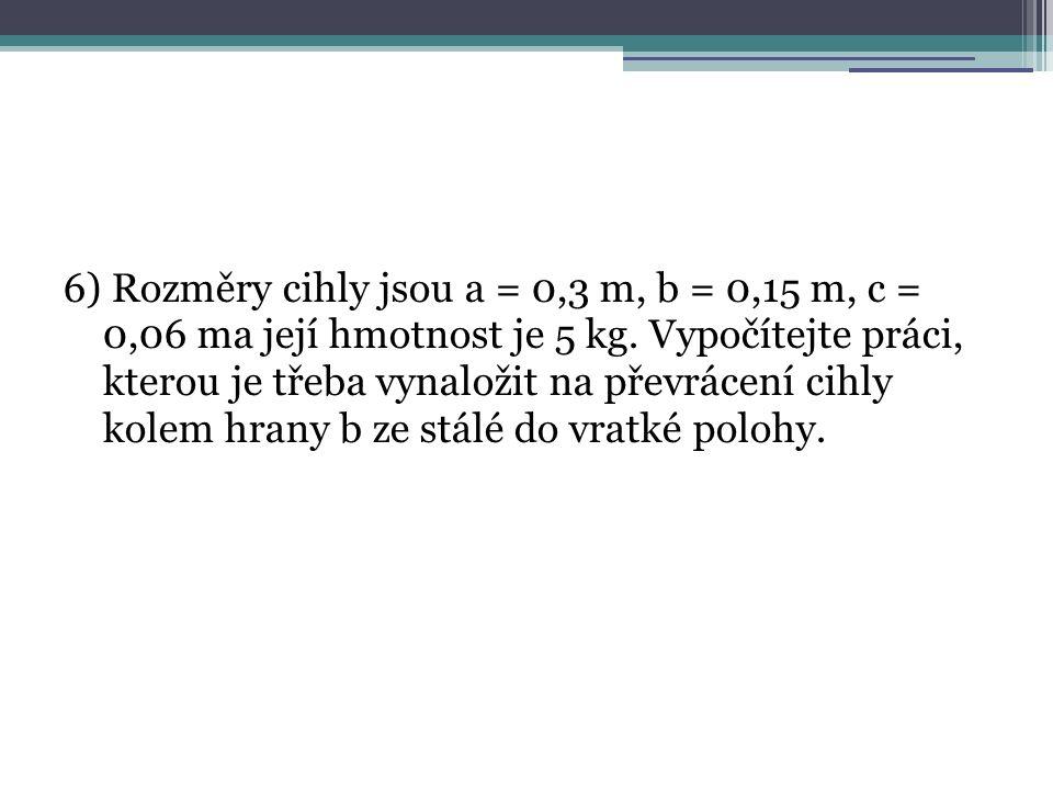 6) Rozměry cihly jsou a = 0,3 m, b = 0,15 m, c = 0,06 ma její hmotnost je 5 kg. Vypočítejte práci, kterou je třeba vynaložit na převrácení cihly kolem
