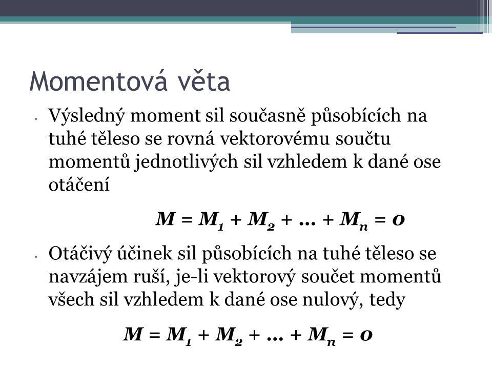 Momentová věta Výsledný moment sil současně působících na tuhé těleso se rovná vektorovému součtu momentů jednotlivých sil vzhledem k dané ose otáčení M = M 1 + M 2 + … + M n = 0 Otáčivý účinek sil působících na tuhé těleso se navzájem ruší, je-li vektorový součet momentů všech sil vzhledem k dané ose nulový, tedy M = M 1 + M 2 + … + M n = 0