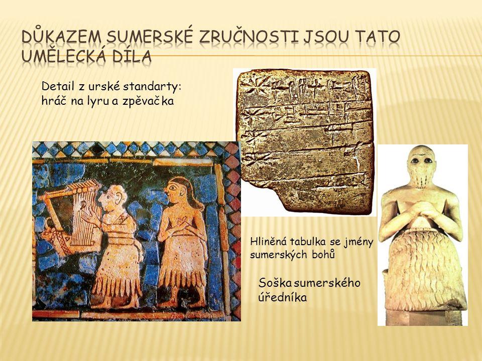Detail z urské standarty: hráč na lyru a zpěvačka Hliněná tabulka se jmény sumerských bohů Soška sumerského úředníka