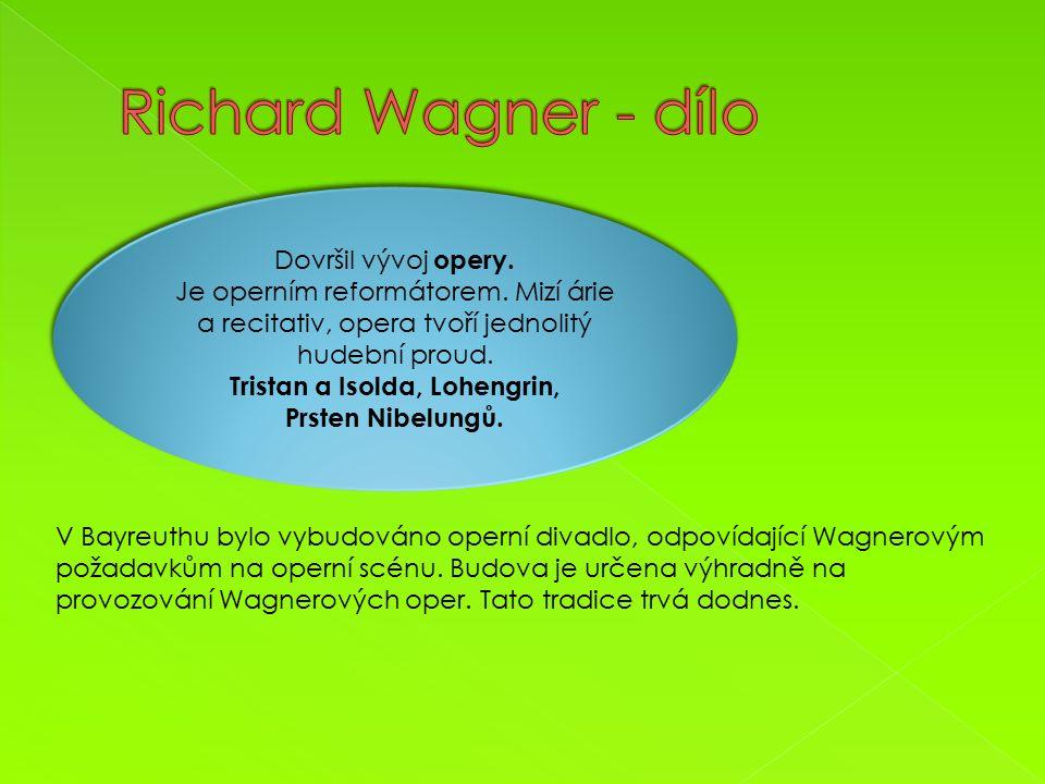 Dovršil vývoj opery. Je operním reformátorem. Mizí árie a recitativ, opera tvoří jednolitý hudební proud. Tristan a Isolda, Lohengrin, Prsten Nibelung