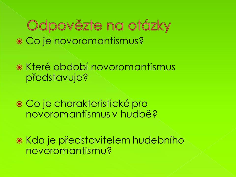  Co je novoromantismus?  Které období novoromantismus představuje?  Co je charakteristické pro novoromantismus v hudbě?  Kdo je představitelem hud