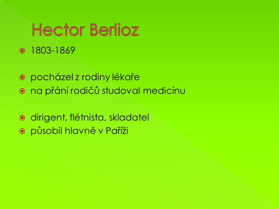  1803-1869  pocházel z rodiny lékaře  na přání rodičů studoval medicínu  dirigent, flétnista, skladatel  působil hlavně v Paříži  umělecky stále bojoval s nepochopením a zastaralými názory