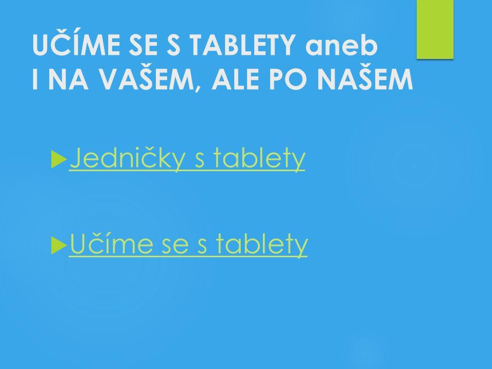 UČÍME SE S TABLETY aneb I NA VAŠEM, ALE PO NAŠEM  Jedničky s tablety Jedničky s tablety  Učíme se s tablety Učíme se s tablety