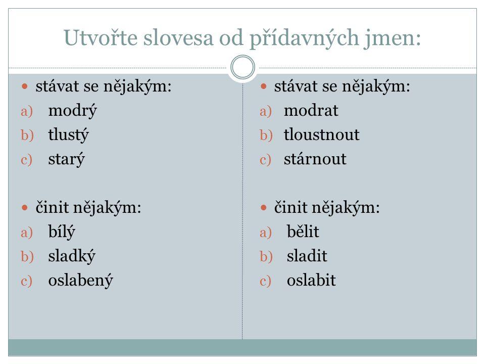Utvořte slovesa od přídavných jmen: stávat se nějakým: a) modrý b) tlustý c) starý činit nějakým: a) bílý b) sladký c) oslabený stávat se nějakým: a) modrat b) tloustnout c) stárnout činit nějakým: a) bělit b) sladit c) oslabit
