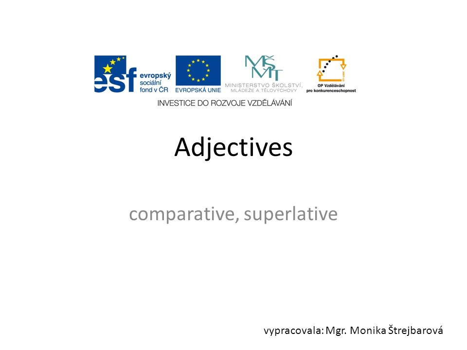 Adjectives comparative, superlative vypracovala: Mgr. Monika Štrejbarová