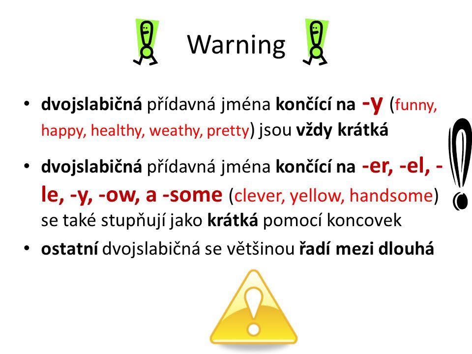 Warning dvojslabičná přídavná jména končící na -y ( funny, happy, healthy, weathy, pretty ) jsou vždy krátká dvojslabičná přídavná jména končící na -er, -el, - le, -y, -ow, a -some (clever, yellow, handsome) se také stupňují jako krátká pomocí koncovek ostatní dvojslabičná se většinou řadí mezi dlouhá