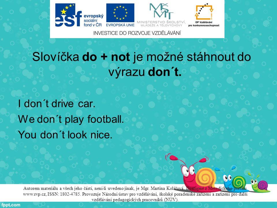 Slovíčka do + not je možné stáhnout do výrazu don´t. I don´t drive car. We don´t play football. You don´t look nice. Autorem materiálu a všech jeho čá