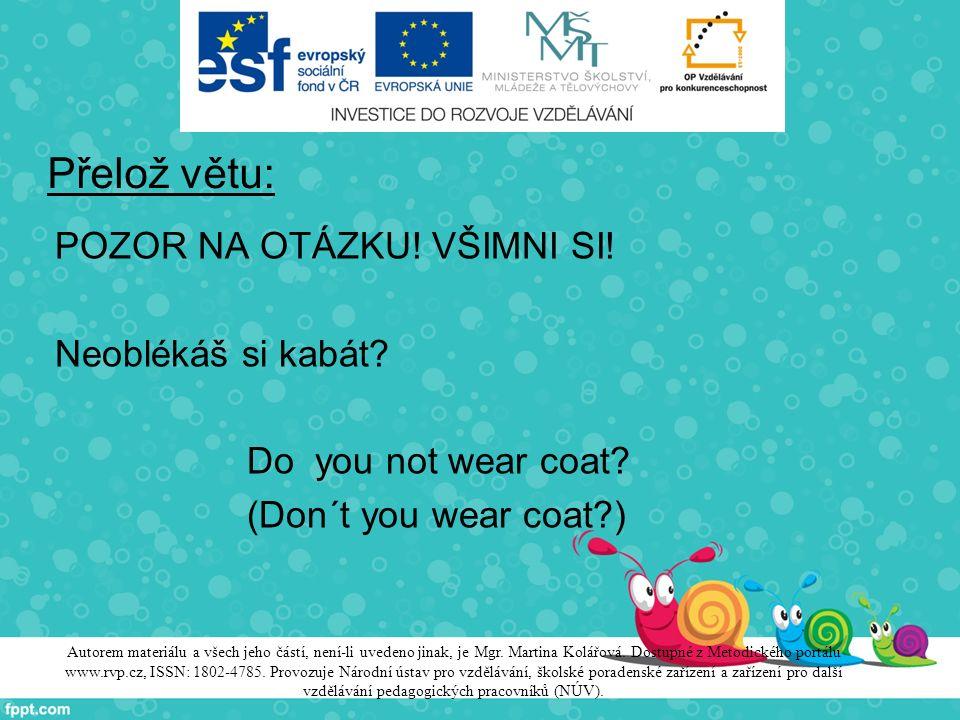 Přelož větu: POZOR NA OTÁZKU! VŠIMNI SI! Neoblékáš si kabát? Do you not wear coat? (Don´t you wear coat?) Autorem materiálu a všech jeho částí, není-l