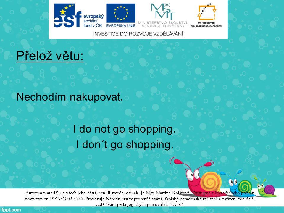 Přelož větu: Nechodím nakupovat. I do not go shopping. I don´t go shopping. Autorem materiálu a všech jeho částí, není-li uvedeno jinak, je Mgr. Marti